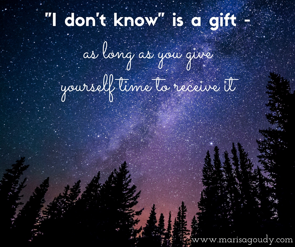 I don't know is a gift - as long as you give yourself time to receive it