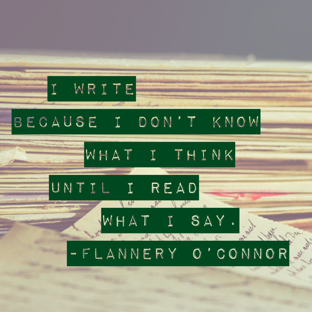 "I write because I don't know what I think until I read what I say."" ― Flannery O'Connor"