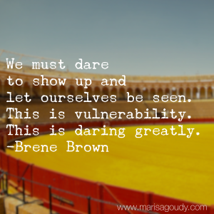 We must dare to show up and let ourselves be seen. This is vulnerability. This is Daring Greatly. Brene Brown