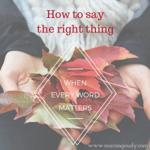 How to say the right thing when every word matters. On writing and speaking your truth by Marisa Goudy.