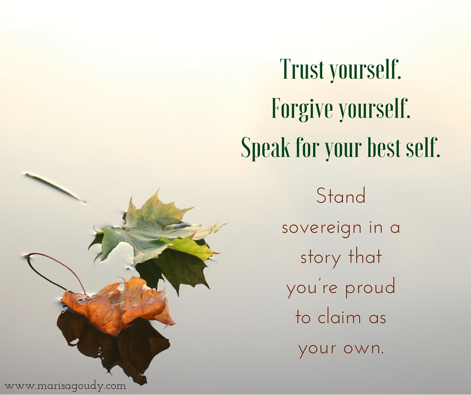 Trust yourself. Forgive yourself. Speak for your best self. Stand sovereign in your dedication to telling a story that you're proud to claim as your own. Writing coaching by Marisa Goudy.