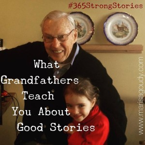 What Grandfathers Teach You About Good Stories; Every Family Story is About One Thing. #365StrongStories by Marisa Goudy