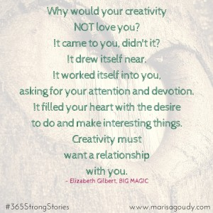Creativity must want a relationship with you. Elizabeth Gilbert. #365StrongStories by Marisa Goudy