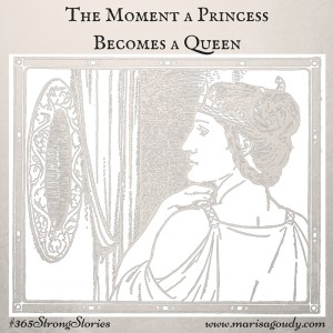 The Moment a Princess Becomes a Queen, #365StrongStories by Marisa Goudy