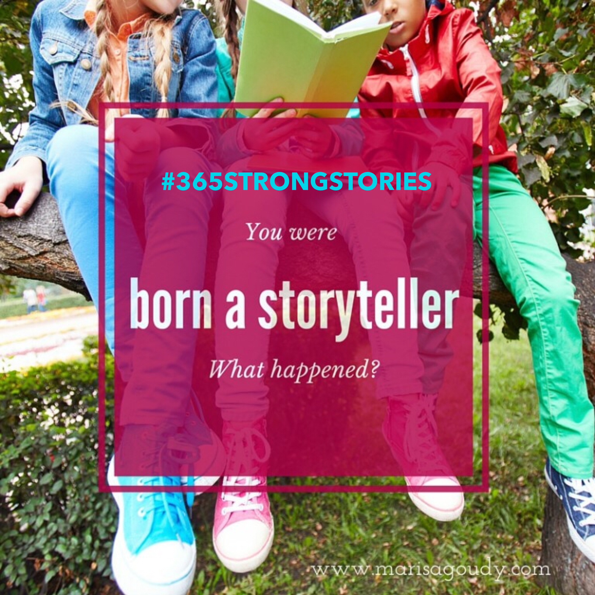 You were born a storyteller. What happened? #365StrongStories by Marisa Goudy