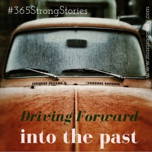 Driving Forward Into the Past, #365StrongStories by Marisa Goudy