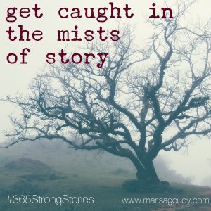 Get Caught In the Mists of Story, #365StrongStories by Marisa Goudy