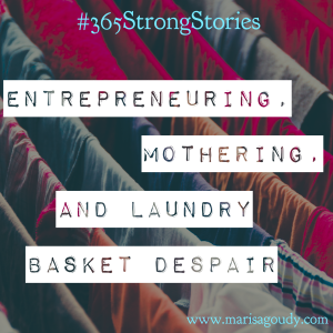 Entrepreneuring, Mothering, and Laundry Basket Despair, #365SttrongStories by Marisa Goudy