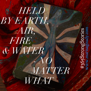 Held by earth, air, fire and water - no matter what, #365StrongStories by Marisa Goudy