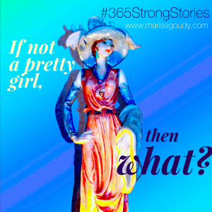 If not a pretty girl then what! #365StrongStories by Marisa Goudy
