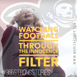Watching football through the Innocence Filter, #365StrongStories by Marisa Goudy