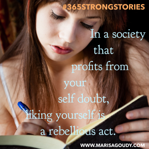 In a society that profits from your self doubt, liking yourself is a rebellious act. #365StrongStories by Marisa Goudy