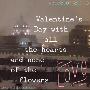 Valentine's Day with all the hearts and none of the flowers, #365StrongStories by Marisa Goudy