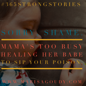 Sorry, Shame. This Mama is Too Busy Healing Her Babe to Sip Your Poison. #365StrongStories by Marisa Goudy