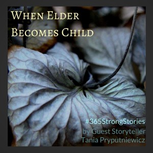 When Elder Becomes Child, #365StrongStories by Guest Storyteller Tania Pryputniewicz