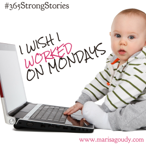 I wish I worked on Mondays #365StrongStories by Marisa Goudy
