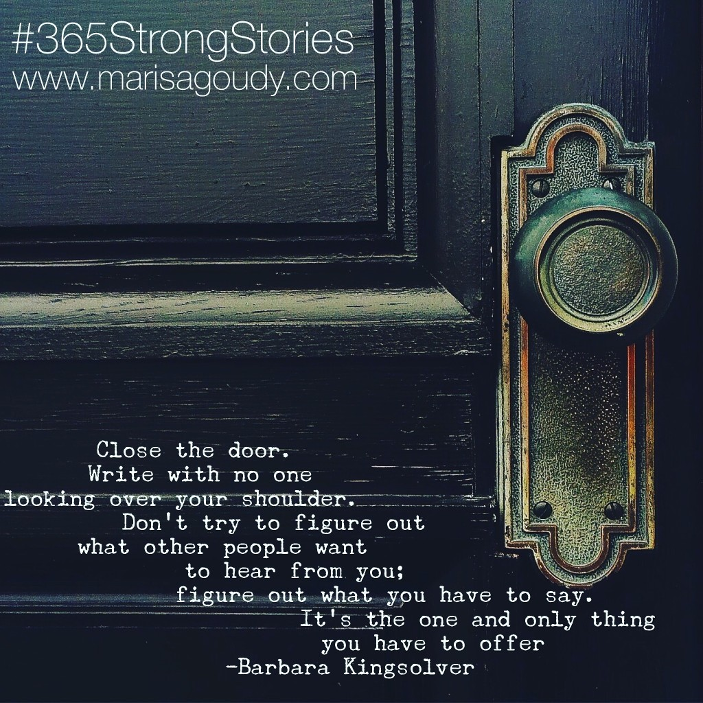 "Close the door. Write with no one looking over your shoulder. Don't try to figure out what other people want to hear from you; figure out what you have to say. It's the one and only thing you have to offer."" - Barbara Kingsolver, #365StrongStories 67"