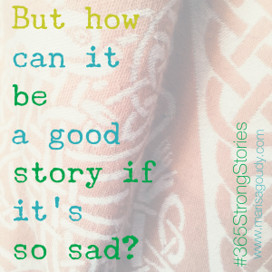 """But how can it be a good story if it's so sad?"" #365StrongStories by Marisa Goudy"