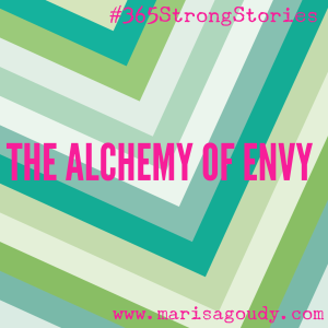 The Alchemy of Envy, #365StrongStories by Marisa Goudy