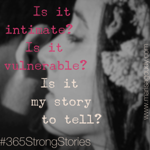 Is it intimate? Is it vulnerable? Is it my story to tell? #365StrongStories by Marisa Goudy