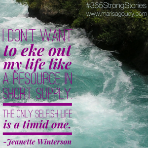 """I don't want to eke out my life like a resource in short supply. The only selfish life is a timid one."" - Jeanette Winterson, #365StrongStories by Marisa Goudy"