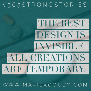The best design is invisible. All creations are temporary. #365StrongStories by Marisa Goudy