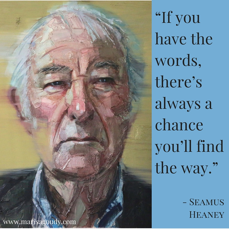 """If you have the words, there's always a chance you'll find the way."" Seamus Heaney"