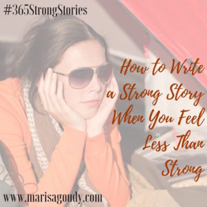 How to Write a Strong Story When You Feel Less Than Strong, #365StrongStories by Marisa Goudy, writing coach for therapists and healers