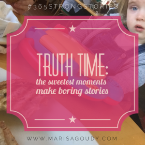 Truth time: the sweetest moments make boring stories #365strongstories by writing coach marisa goudy