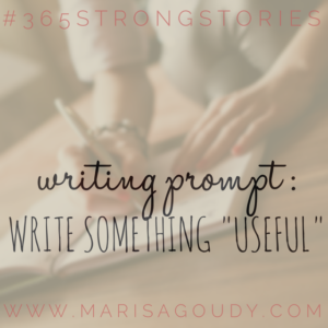 "Writing Prompt: Write something ""useful"" #365StrongStories by writing coachi Marisa Goudy"