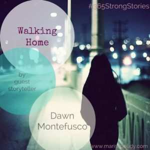 Walking Home by Guest Storyteller Dawn Montefusco #365StrongStories