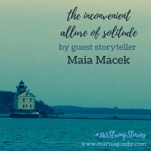 The inconvenient allure of solitude, #365StrongStories by guest storyteller Maia Macek