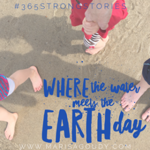 Where the Water Meets the Earth Day, #365StrongStories by Writer and Storytelling Coach Marisa Goudy