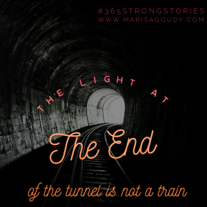 The light at the end of the tunnel is not a train. #365StrongStories by Marisa Goudy, writing coach for healers, coaches, therapists