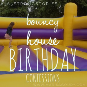 Bouncy House Birthday Confessions, #365StrongStories by Marisa Goudy