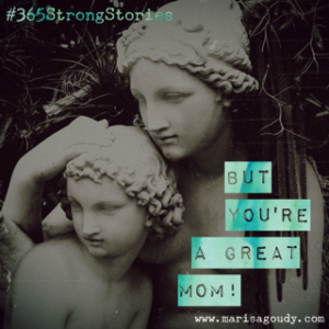But You're a Great Mom. #365StrongStories by Marisa Goudy