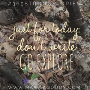 Just for today: don't write. Go explore. #365StrongStories by Marisa Goudy