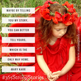Maybe by telling you my story you can better tell yours which is the only way home, Mary Karr #365StrongStories