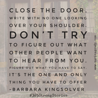 """Close the door. Write with no one looking over your shoulder. Don't try to figure out what other people want to hear from you; figure out what you have to say. It's the one and only thing you have to offer."" ― Barbara Kingsolver #365StrongStories"