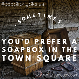 Sometimes, you'd prefer a soapbox in the town square #365StrongStories by Marisa Goudy