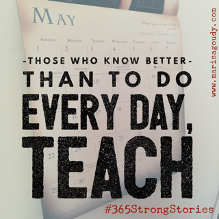 Those who know better than to DO every day, TEACH. #365StrongStories by marisa goudy