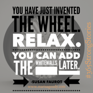 You just invented the wheel. Relax. You can add the whitewalls later. Susan Faurot #365StrongStories