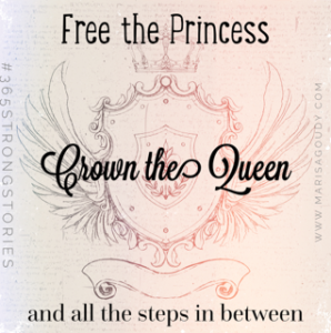Free the princess, Crown the Queen and all the steps in between #365StrongStories by Marisa Goudy