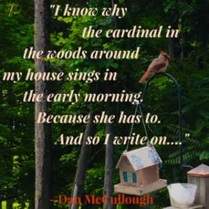 I know why the cardinal in the woods around my house sings in the early morning: Because he has to. And so I write on… Dan McCullough