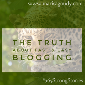 The Truth About Fast and Easy Blogging #365StrongStories by Marisa Goudy