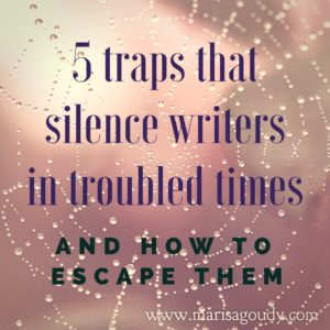 The 5 Traps that Silence Writers In Troubled Times (And How to Escape Them) by Storytelling and Writing Coach Marisa Goudy