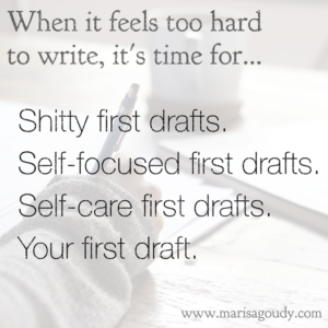 When it feels too hard to write, it's time for shitty first drafts, self-focused first drafts, self-care first drafts, your first draft | Writer & storytelling coach, Marisa Goudy