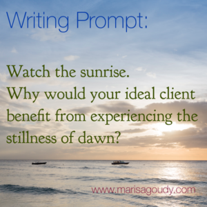 Writing Prompt: Watch the sunrise. Why would your ideal client benefit from experiencing the stillness of dawn? by Marisa Goudy, storytelling coach