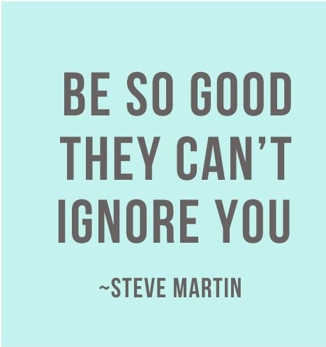 Be so good they cant ignore you...jpg