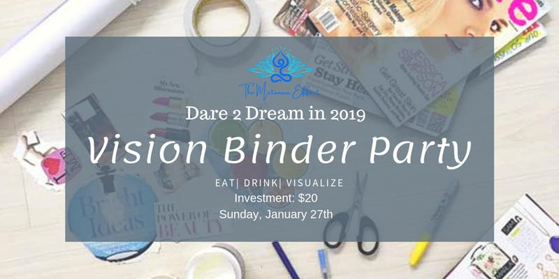 """I dare you to dream again!    Kickoff your 2019 with purposeful intention! Sometimes our fire gets blown out by life's happenings, NOT THIS YEAR! Go after everything you are big and bold enough to dream up. The Universe is ready to support you and this party is your first step.    Join The Metanoia Effect's Vision Binder Party as we:    Visualize our desires    Set our intentions for 2019    Outline steps to reach our goals    Complete worksheets designed for success    Hold one another accountable!    Wine and light bites will be served    All materials and supplies will be provided. You may bring items representative of where you are """"going"""" such as photos, inspiration cards, etc. Other than that, simply show up ready to chase your dreams!"""